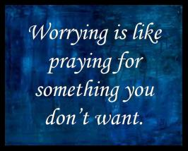 Worrying is like praying for something you don't want.